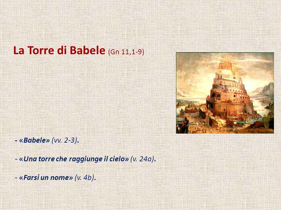 La Torre di Babele (Gn 11,1-9) - «Babele» (vv. 2-3). - «Una torre che raggiunge il cielo» (v. 24a). - «Farsi un nome» (v. 4b).