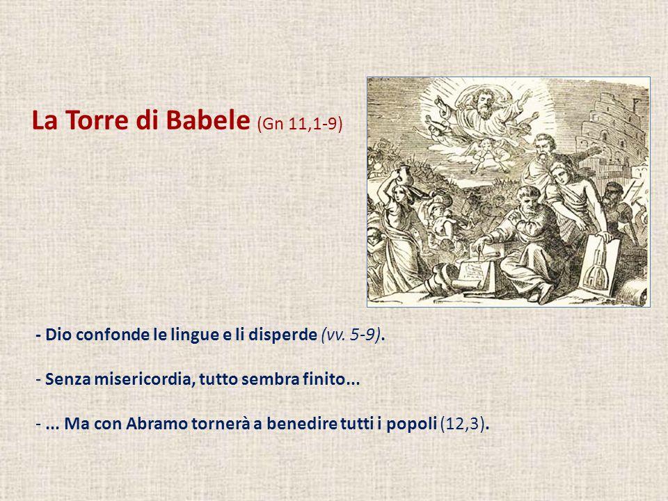 La Torre di Babele (Gn 11,1-9) - Dio confonde le lingue e li disperde (vv. 5-9). - Senza misericordia, tutto sembra finito... -... Ma con Abramo torne