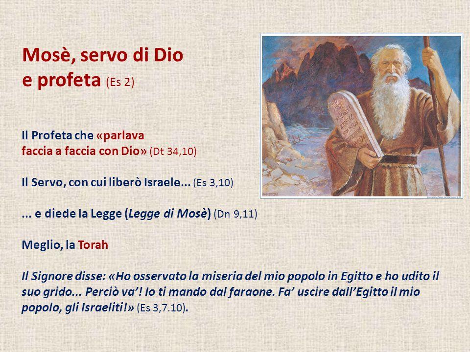 Mosè, servo di Dio e profeta (Es 2) Il Profeta che «parlava faccia a faccia con Dio» (Dt 34,10) Il Servo, con cui liberò Israele... (Es 3,10)... e die