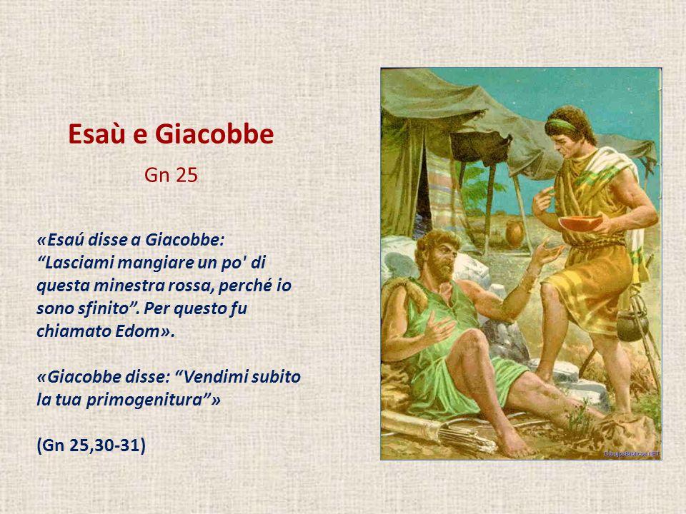 Esaù e Giacobbe Gn 25 «Esaú disse a Giacobbe: Lasciami mangiare un po' di questa minestra rossa, perché io sono sfinito. Per questo fu chiamato Edom».