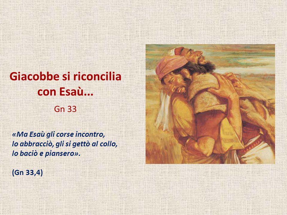 Giacobbe si riconcilia con Esaù... Gn 33 «Ma Esaù gli corse incontro, lo abbracciò, gli si gettò al collo, lo baciò e piansero». (Gn 33,4)