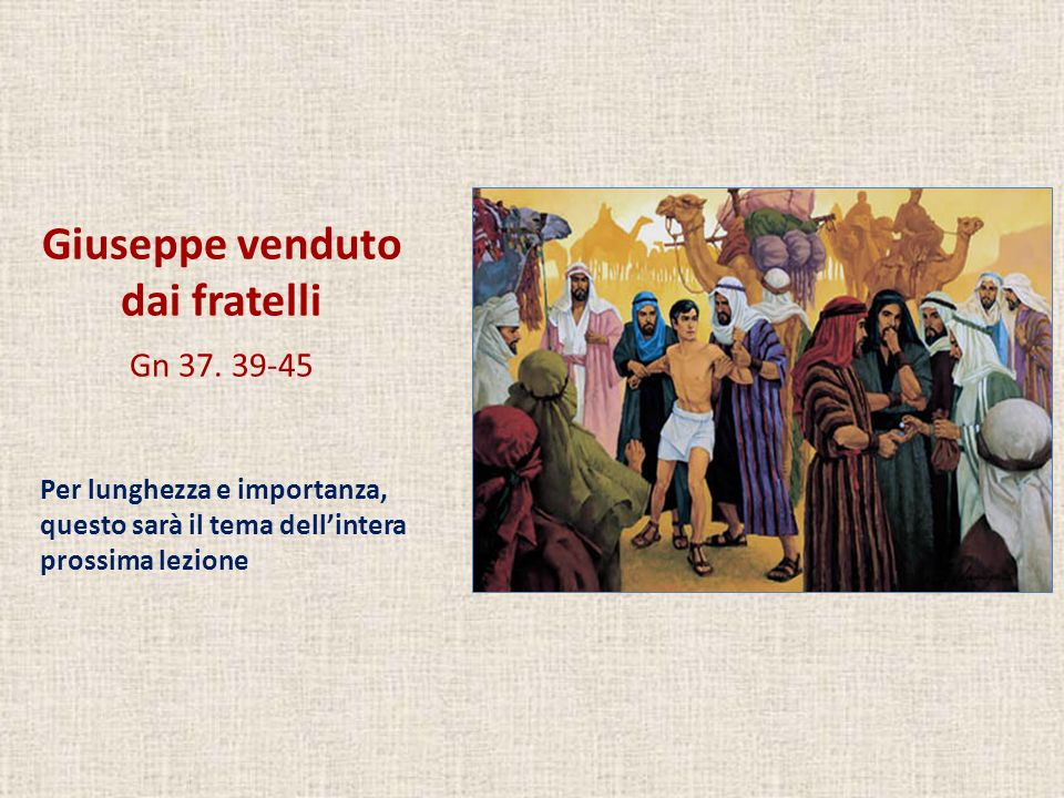 Giuseppe venduto dai fratelli Gn 37. 39-45 Per lunghezza e importanza, questo sarà il tema dellintera prossima lezione