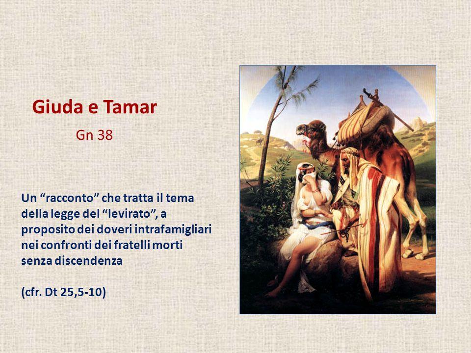 Giuda e Tamar Gn 38 Un racconto che tratta il tema della legge del levirato, a proposito dei doveri intrafamigliari nei confronti dei fratelli morti s