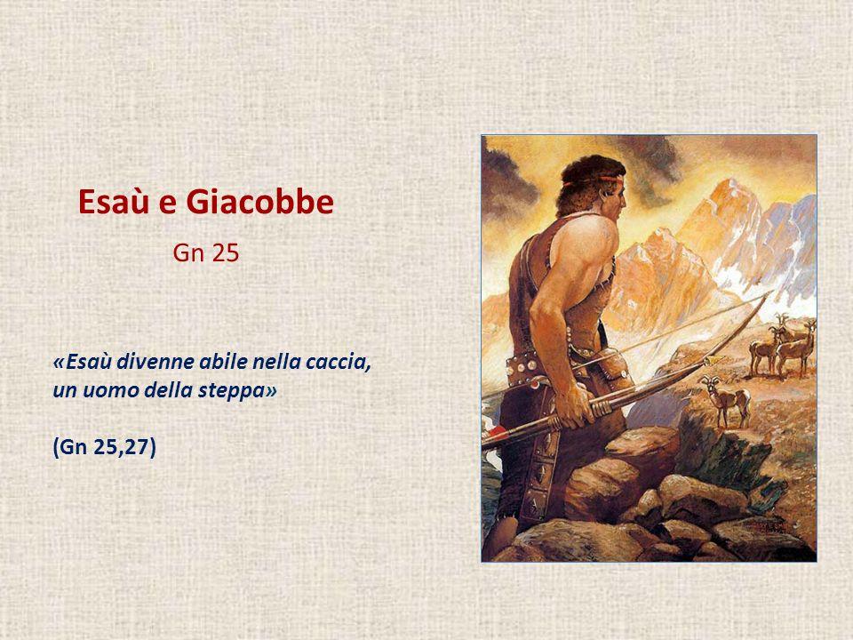 Esaù e Giacobbe Gn 25 «Giacobbe era un uomo tranquillo, che dimorava sotto le tende» (Gn 25,27)