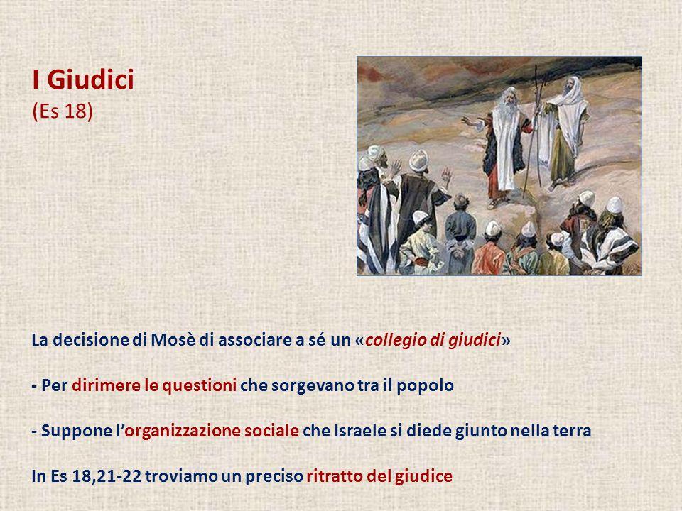 I Giudici (Es 18) La decisione di Mosè di associare a sé un «collegio di giudici» - Per dirimere le questioni che sorgevano tra il popolo - Suppone lo