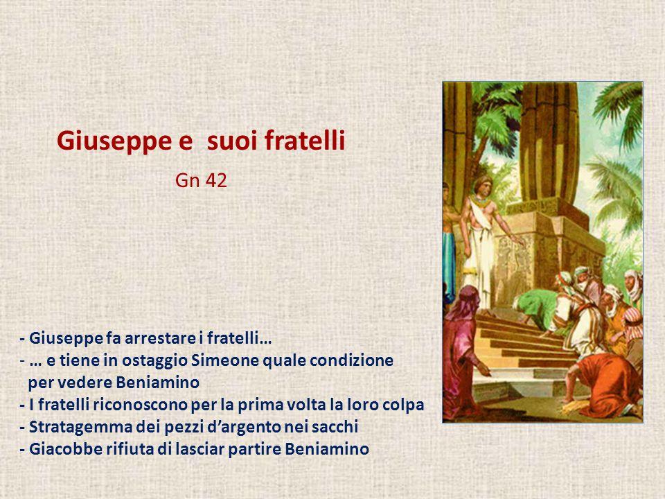 Giuseppe e suoi fratelli Gn 42 - Giuseppe fa arrestare i fratelli… - … e tiene in ostaggio Simeone quale condizione per vedere Beniamino - I fratelli