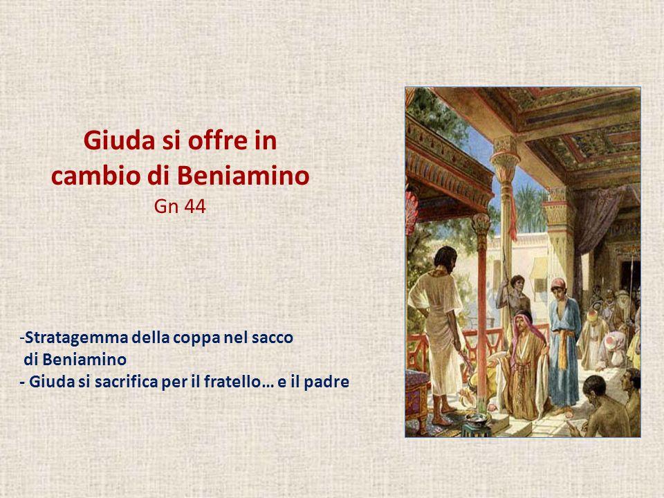 Giuda si offre in cambio di Beniamino Gn 44 -Stratagemma della coppa nel sacco di Beniamino - Giuda si sacrifica per il fratello… e il padre