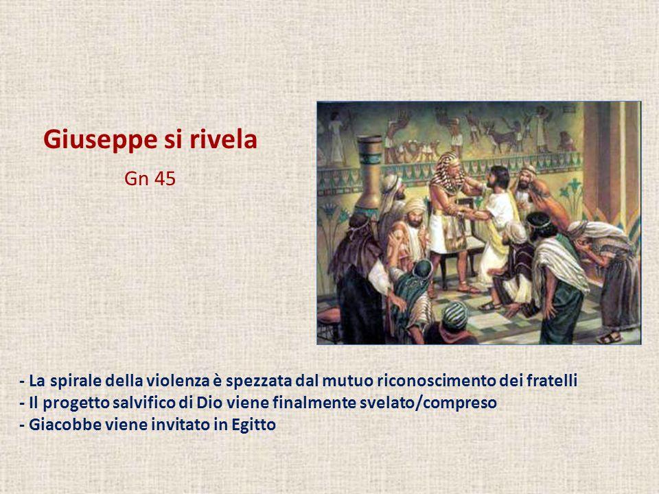 Giuseppe si rivela Gn 45 - La spirale della violenza è spezzata dal mutuo riconoscimento dei fratelli - Il progetto salvifico di Dio viene finalmente