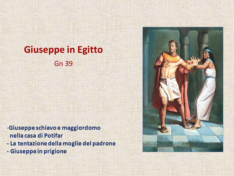 Giuseppe in Egitto Gn 39 -Giuseppe schiavo e maggiordomo nella casa di Potifar - La tentazione della moglie del padrone - Giuseppe in prigione
