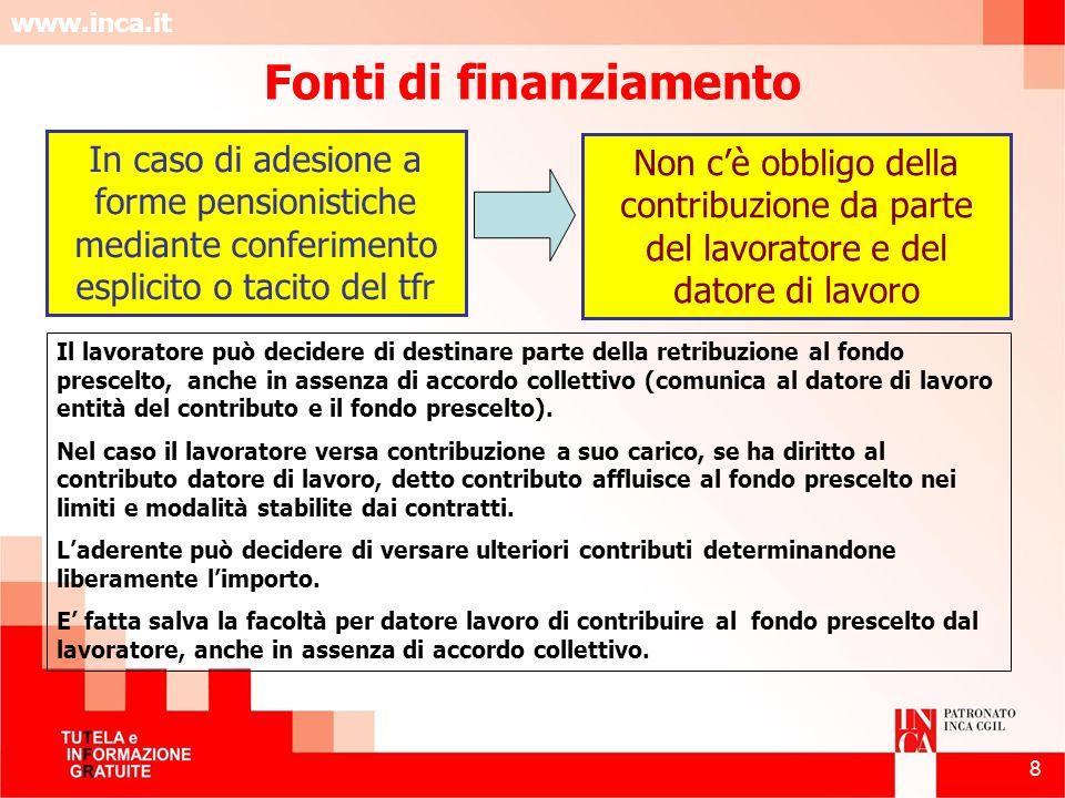 www.inca.it 8 Fonti di finanziamento Non cè obbligo della contribuzione da parte del lavoratore e del datore di lavoro In caso di adesione a forme pen