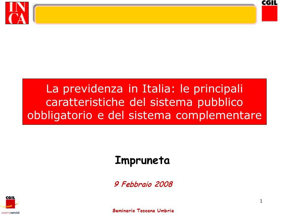 Seminario Toscana Umbria 2 La previdenza in Italia: fattori di crisi del sistema I fattori che hanno determinato lintervento normativo, attuatosi attraverso le riforme degli anni 90, sono: Fattori finanziari Fattori demografici Iniquità redistributive