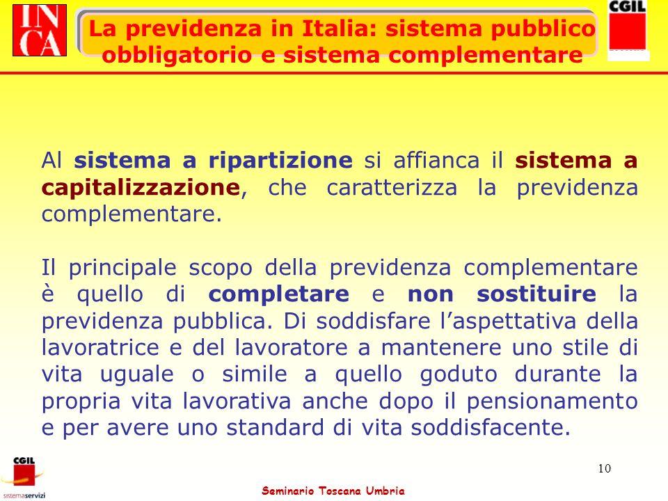 Seminario Toscana Umbria 10 La previdenza in Italia: sistema pubblico obbligatorio e sistema complementare Al sistema a ripartizione si affianca il si