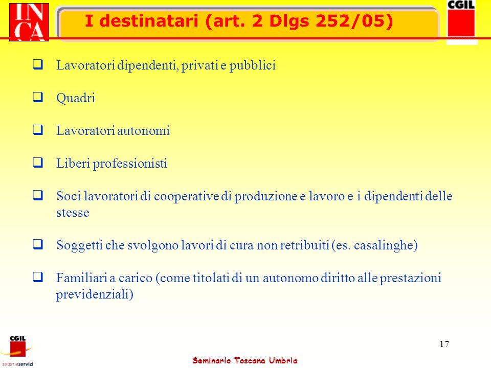 Seminario Toscana Umbria 17 I destinatari (art. 2 Dlgs 252/05) Lavoratori dipendenti, privati e pubblici Quadri Lavoratori autonomi Liberi professioni