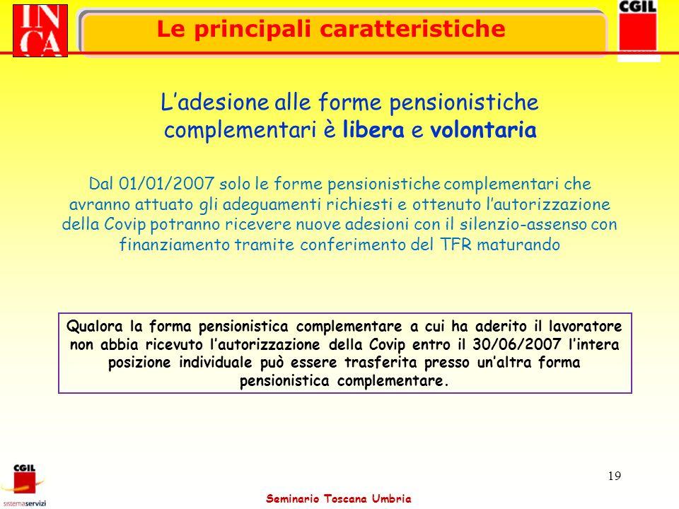 Seminario Toscana Umbria 19 Le principali caratteristiche Ladesione alle forme pensionistiche complementari è libera e volontaria Dal 01/01/2007 solo