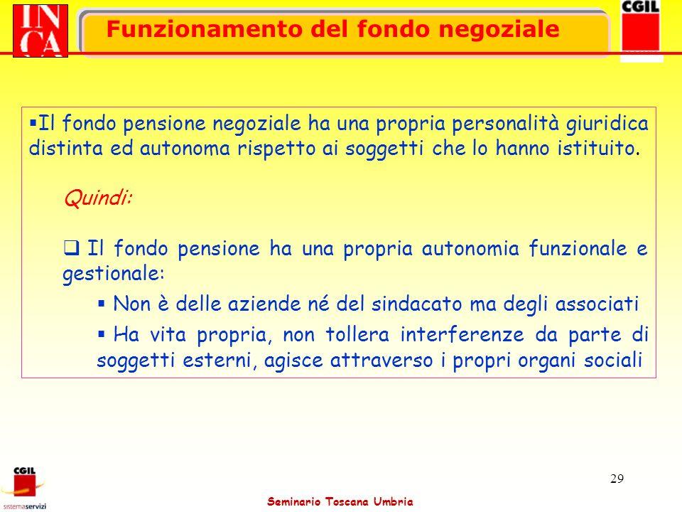 Seminario Toscana Umbria 29 Funzionamento del fondo negoziale Il fondo pensione negoziale ha una propria personalità giuridica distinta ed autonoma ri