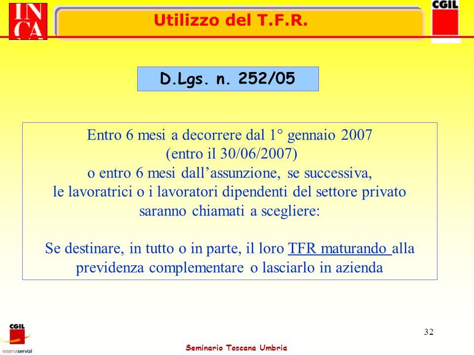 Seminario Toscana Umbria 32 Utilizzo del T.F.R. D.Lgs. n. 252/05 Entro 6 mesi a decorrere dal 1° gennaio 2007 (entro il 30/06/2007) o entro 6 mesi dal