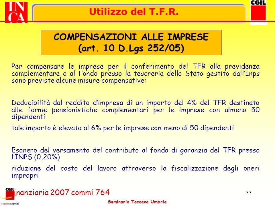 Seminario Toscana Umbria 33 Utilizzo del T.F.R. COMPENSAZIONI ALLE IMPRESE (art. 10 D.Lgs 252/05) Per compensare le imprese per il conferimento del TF