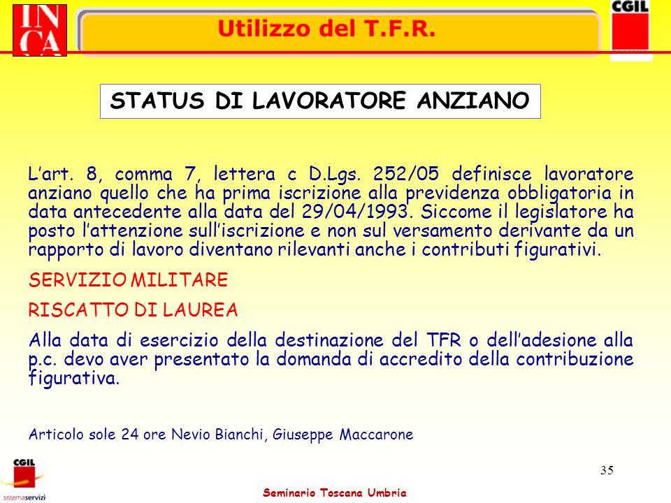 Seminario Toscana Umbria 35 Utilizzo del T.F.R. Lart. 8, comma 7, lettera c D.Lgs. 252/05 definisce lavoratore anziano quello che ha prima iscrizione