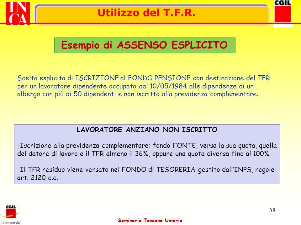Seminario Toscana Umbria 38 Utilizzo del T.F.R. Esempio di ASSENSO ESPLICITO Scelta esplicita di ISCRIZIONE al FONDO PENSIONE con destinazione del TFR