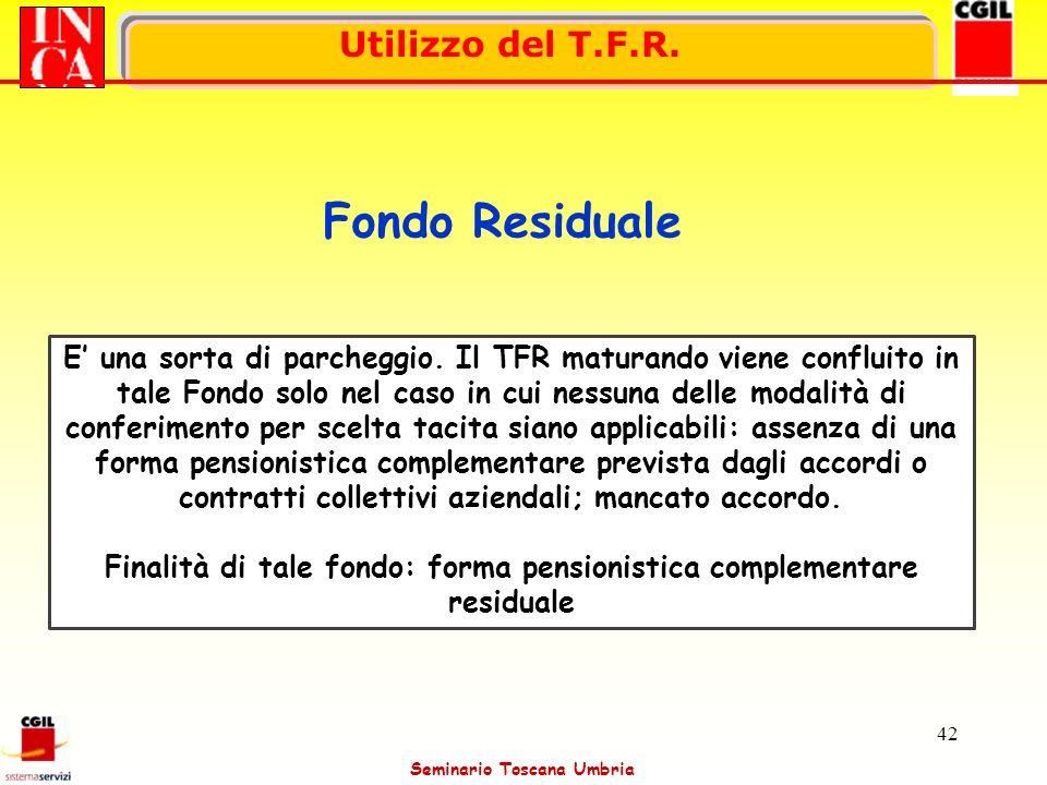Seminario Toscana Umbria 42 Utilizzo del T.F.R. Fondo Residuale E una sorta di parcheggio. Il TFR maturando viene confluito in tale Fondo solo nel cas