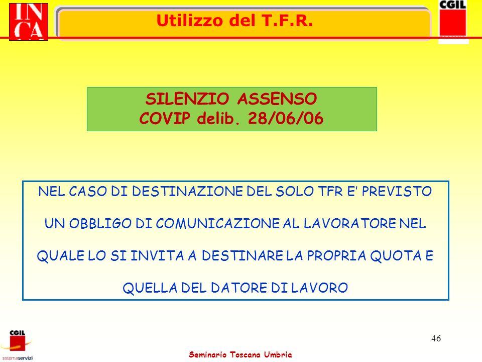 Seminario Toscana Umbria 46 Utilizzo del T.F.R. SILENZIO ASSENSO COVIP delib. 28/06/06 NEL CASO DI DESTINAZIONE DEL SOLO TFR E PREVISTO UN OBBLIGO DI