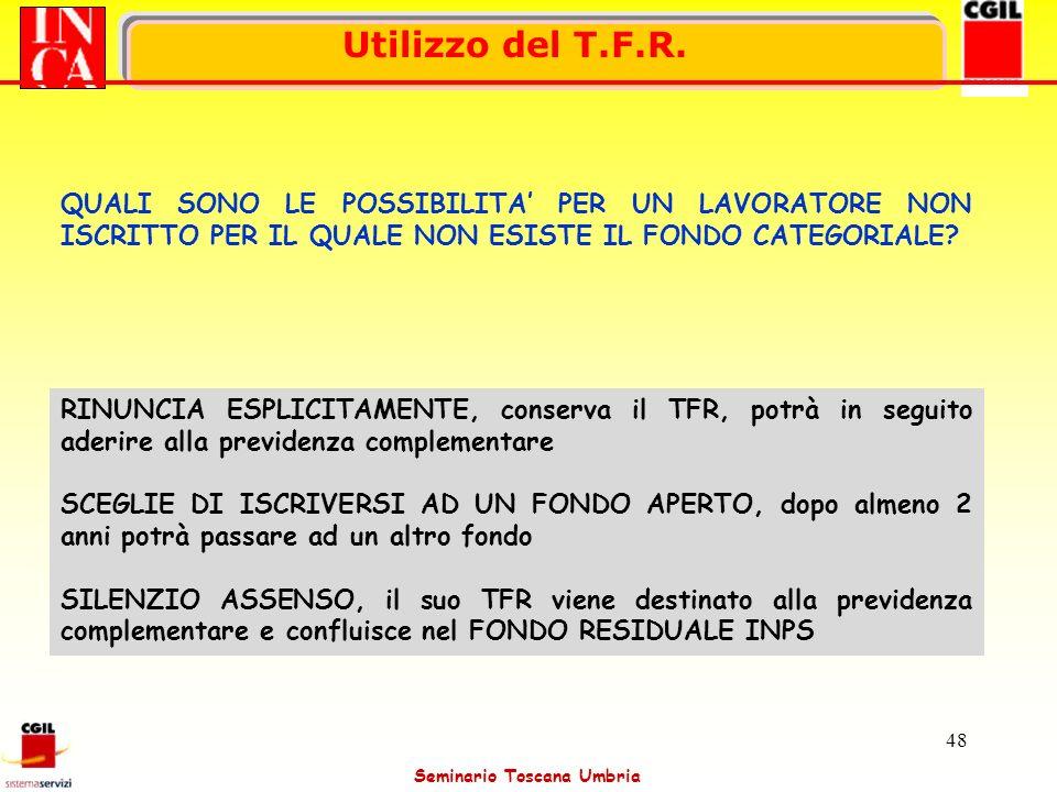 Seminario Toscana Umbria 48 Utilizzo del T.F.R. QUALI SONO LE POSSIBILITA PER UN LAVORATORE NON ISCRITTO PER IL QUALE NON ESISTE IL FONDO CATEGORIALE?