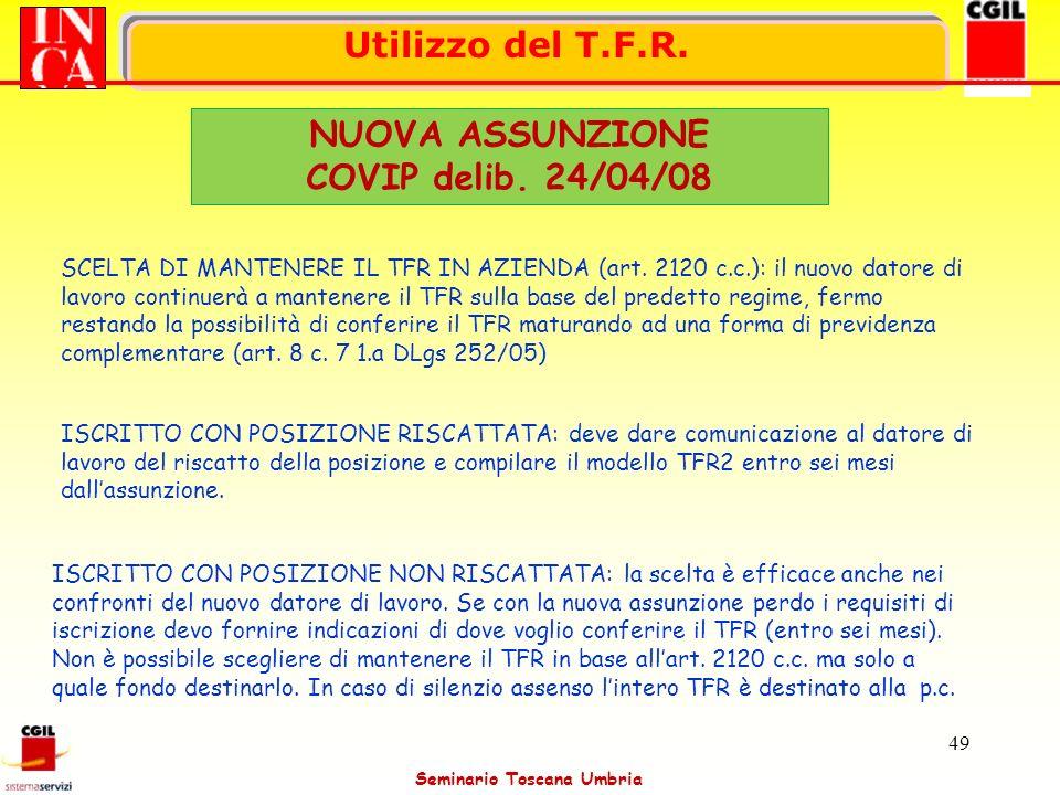 Seminario Toscana Umbria 49 Utilizzo del T.F.R. NUOVA ASSUNZIONE COVIP delib. 24/04/08 SCELTA DI MANTENERE IL TFR IN AZIENDA (art. 2120 c.c.): il nuov