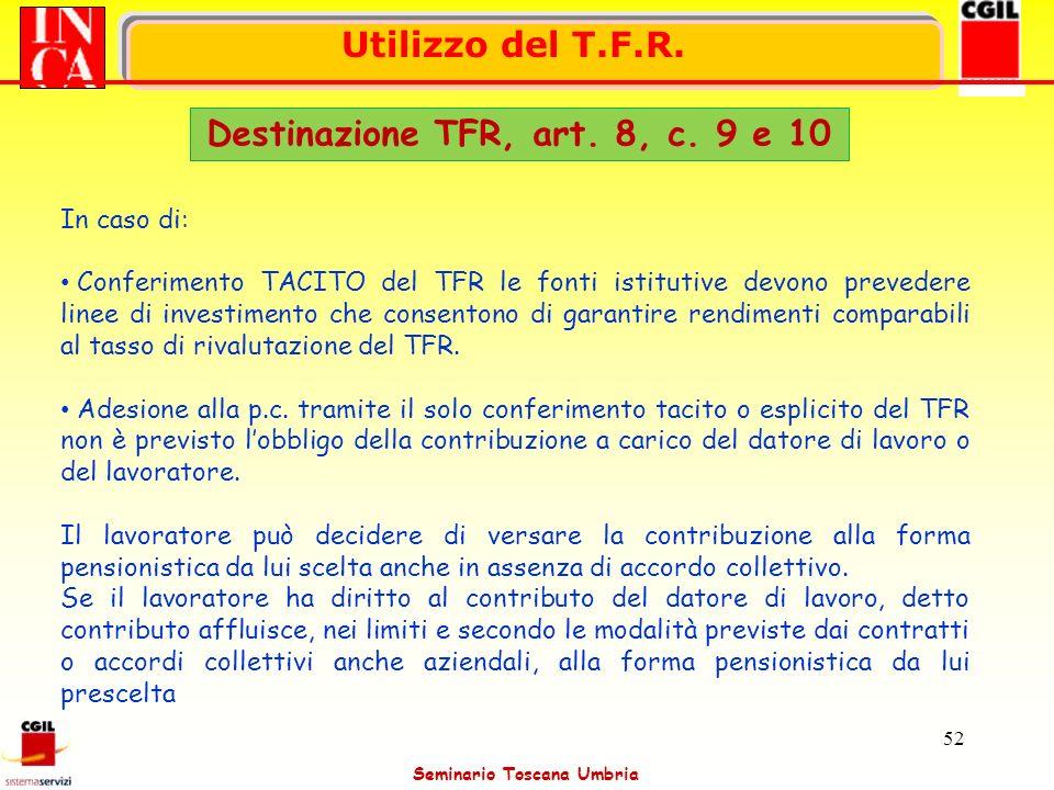 Seminario Toscana Umbria 52 Utilizzo del T.F.R. Destinazione TFR, art. 8, c. 9 e 10 In caso di: Conferimento TACITO del TFR le fonti istitutive devono