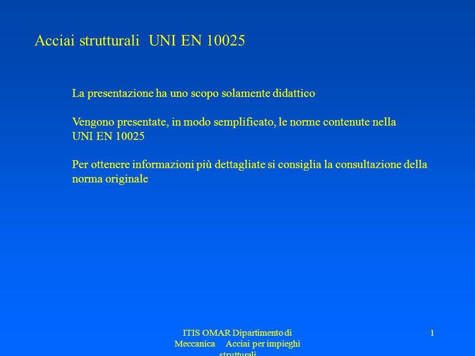 ITIS OMAR Dipartimento di Meccanica Acciai per impieghi strutturali 1 Acciai strutturali UNI EN 10025 La presentazione ha uno scopo solamente didattic