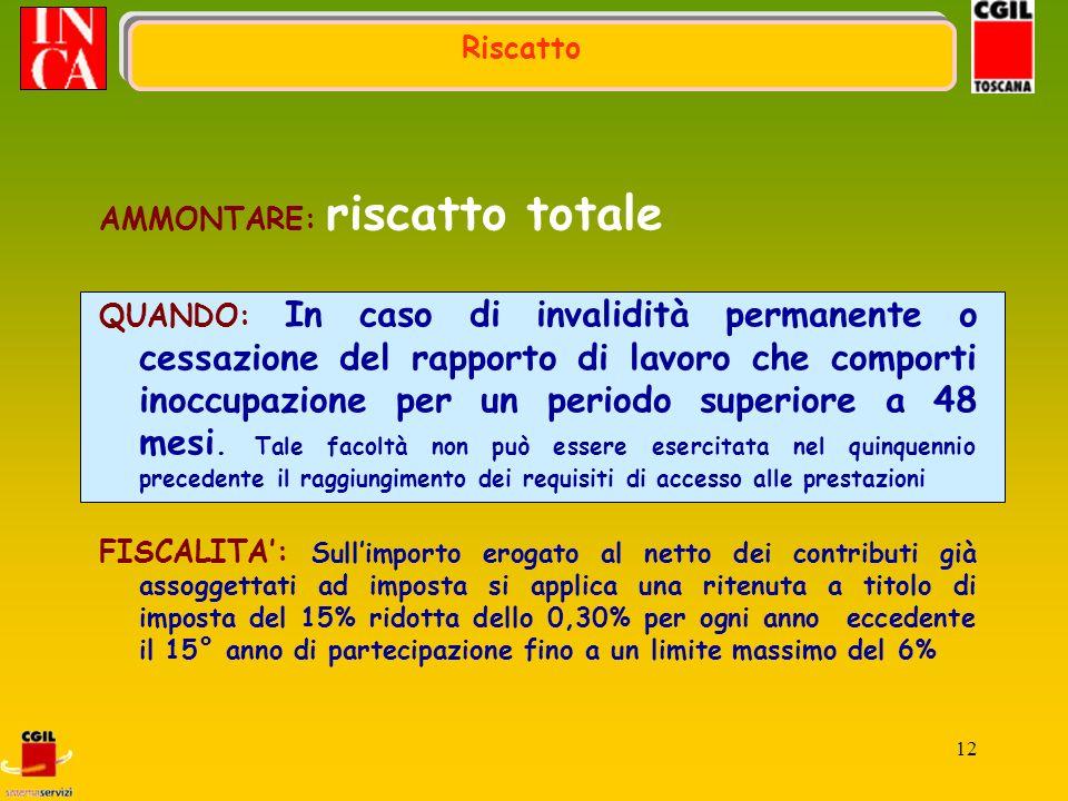 12 Riscatto AMMONTARE: riscatto totale QUANDO: In caso di invalidità permanente o cessazione del rapporto di lavoro che comporti inoccupazione per un periodo superiore a 48 mesi.