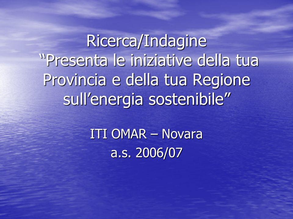 Ricerca/Indagine Presenta le iniziative della tua Provincia e della tua Regione sullenergia sostenibile ITI OMAR – Novara a.s.