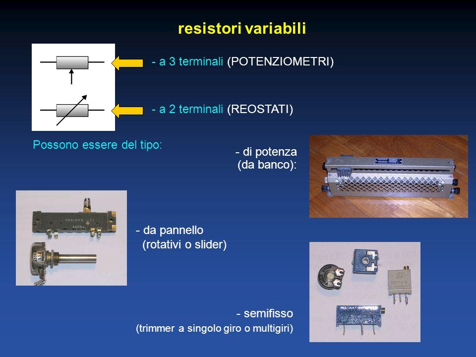 resistori variabili - a 3 terminali (POTENZIOMETRI) - a 2 terminali (REOSTATI) Possono essere del tipo: - di potenza (da banco): - da pannello (rotati