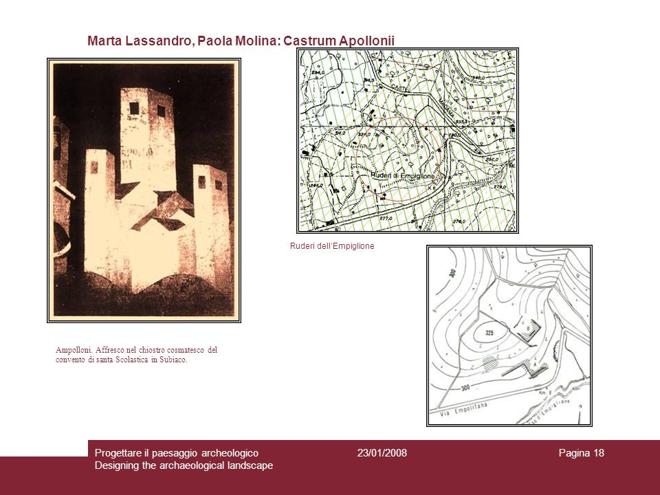 23/01/2008Progettare il paesaggio archeologico Designing the archaeological landscape Pagina 18 Marta Lassandro, Paola Molina: Castrum Apollonii Ampolloni.