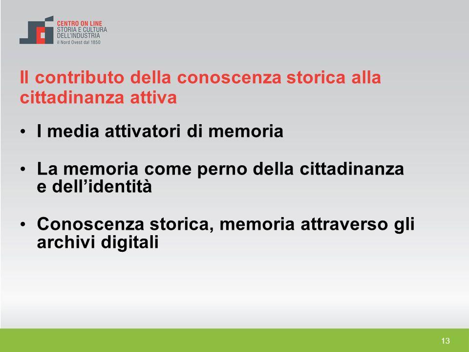 13 I media attivatori di memoria La memoria come perno della cittadinanza e dellidentità Conoscenza storica, memoria attraverso gli archivi digitali I