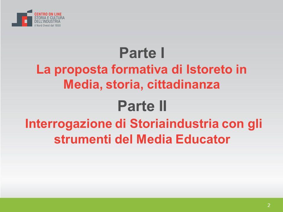 2 Parte I La proposta formativa di Istoreto in Media, storia, cittadinanza Parte II Interrogazione di Storiaindustria con gli strumenti del Media Educ