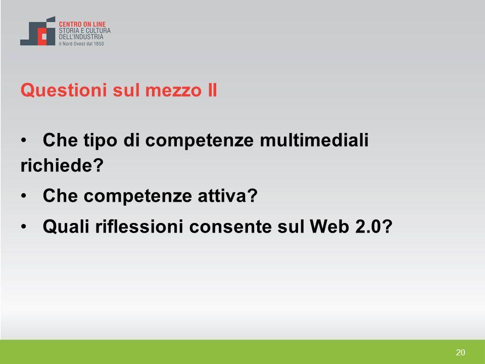 20 Che tipo di competenze multimediali richiede? Che competenze attiva? Quali riflessioni consente sul Web 2.0? Questioni sul mezzo II