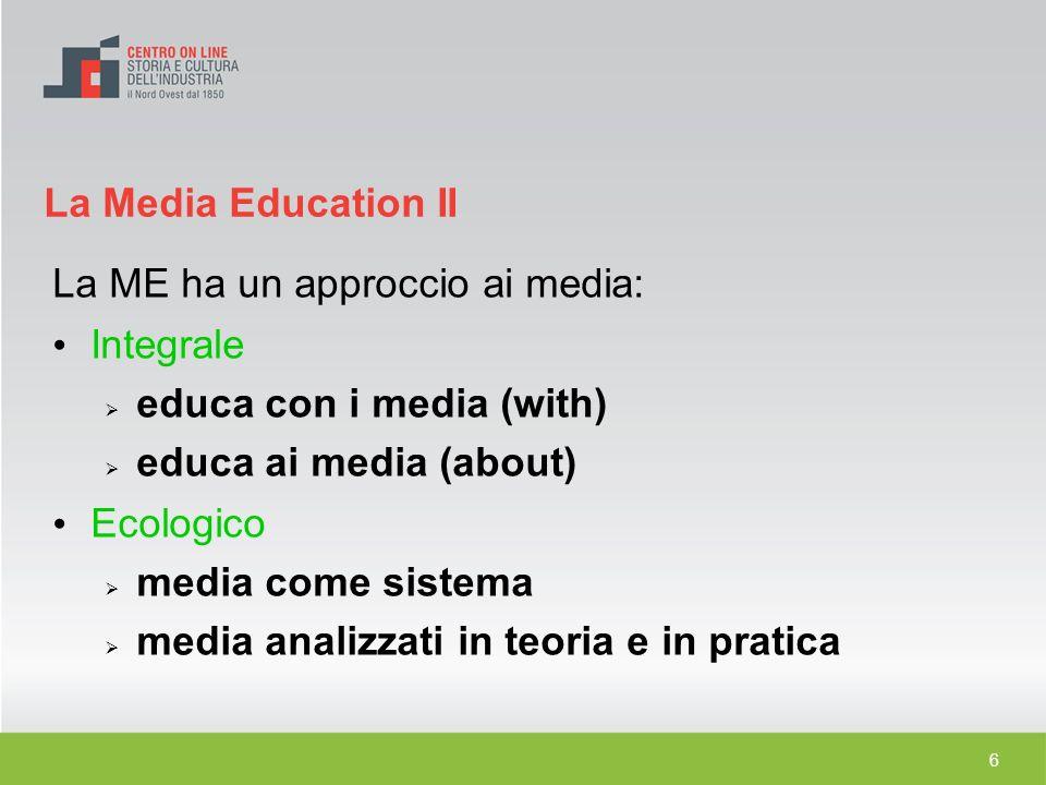 6 La ME ha un approccio ai media: Integrale educa con i media (with) educa ai media (about) Ecologico media come sistema media analizzati in teoria e