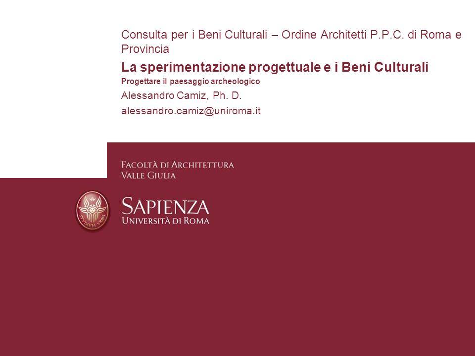 Consulta per i Beni Culturali – Ordine Architetti P.P.C. di Roma e Provincia La sperimentazione progettuale e i Beni Culturali Progettare il paesaggio