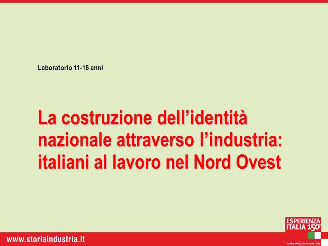 Laboratorio 11-18 anni La costruzione dellidentità nazionale attraverso lindustria: italiani al lavoro nel Nord Ovest