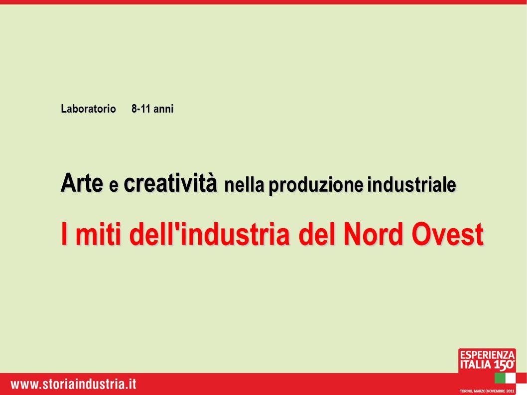 Laboratorio8-11 anni Arte e creatività nella produzione industriale I miti dell industria del Nord Ovest