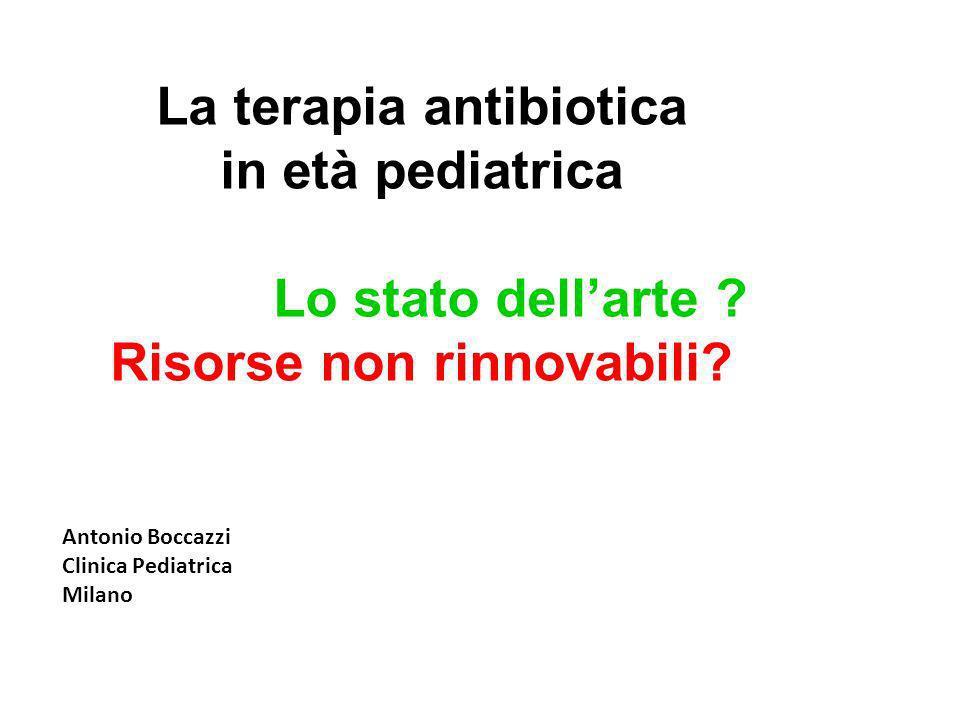 La terapia antibiotica in età pediatrica Lo stato dellarte ? Risorse non rinnovabili? Antonio Boccazzi Clinica Pediatrica Milano