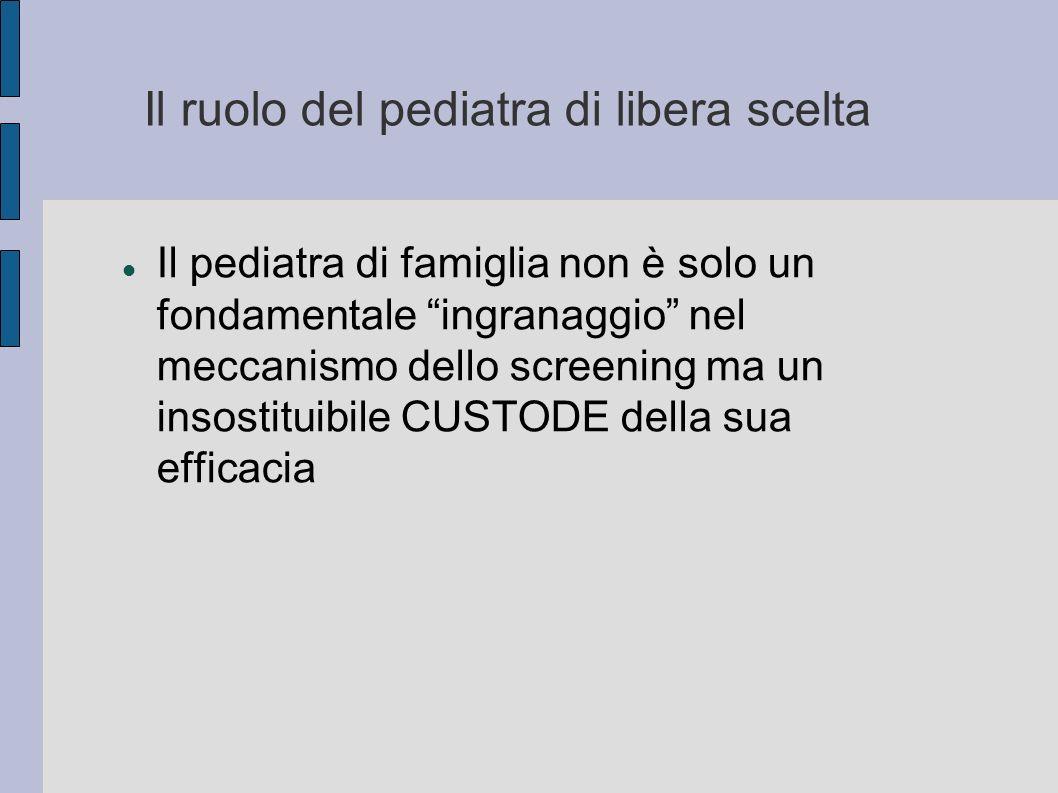 Il ruolo del pediatra di libera scelta Il pediatra di famiglia non è solo un fondamentale ingranaggio nel meccanismo dello screening ma un insostituib