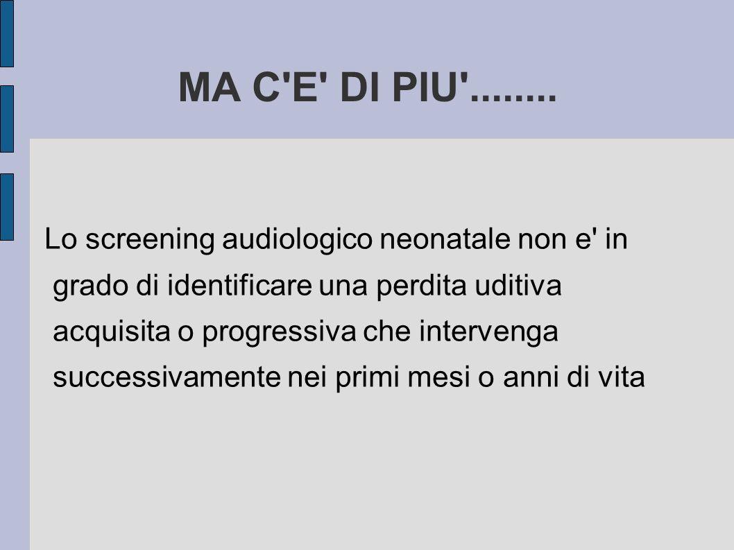 MA C'E' DI PIU'........ Lo screening audiologico neonatale non e' in grado di identificare una perdita uditiva acquisita o progressiva che intervenga