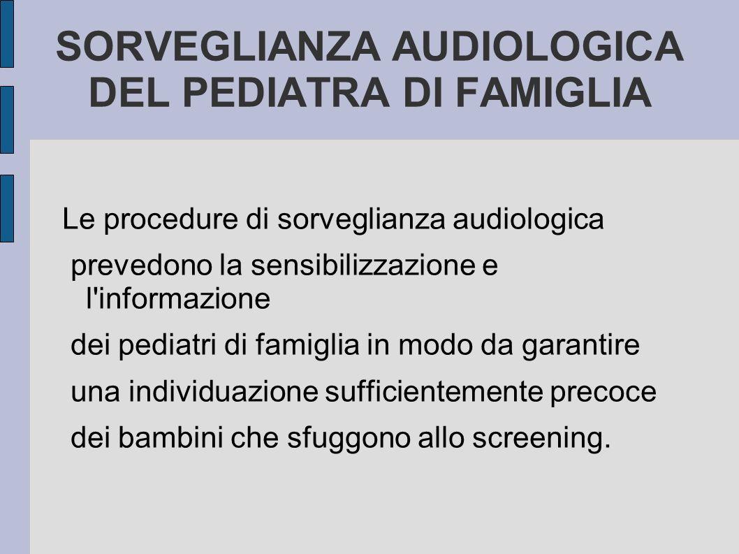 SORVEGLIANZA AUDIOLOGICA DEL PEDIATRA DI FAMIGLIA Le procedure di sorveglianza audiologica prevedono la sensibilizzazione e l'informazione dei pediatr