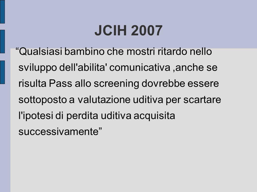 JCIH 2007 Qualsiasi bambino che mostri ritardo nello sviluppo dell'abilita' comunicativa,anche se risulta Pass allo screening dovrebbe essere sottopos