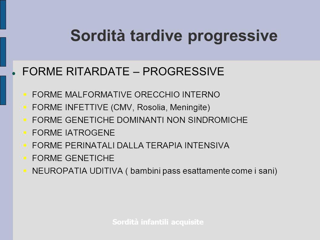 Sordità tardive progressive FORME RITARDATE – PROGRESSIVE FORME MALFORMATIVE ORECCHIO INTERNO FORME INFETTIVE (CMV, Rosolia, Meningite) FORME GENETICH