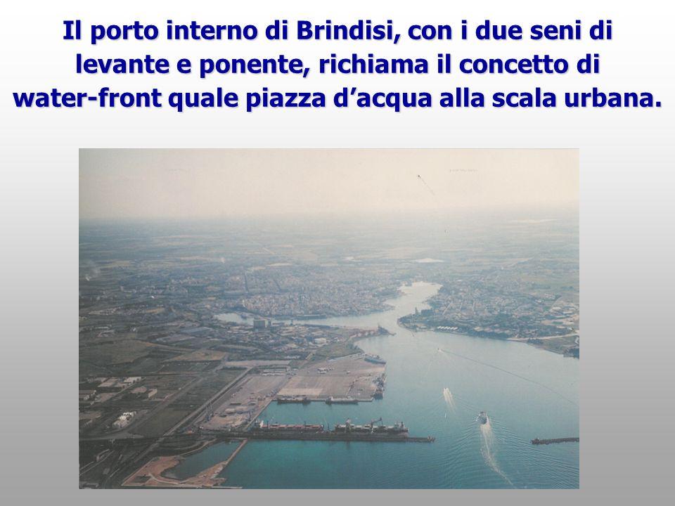 Il porto interno di Brindisi, con i due seni di levante e ponente, richiama il concetto di water-front quale piazza dacqua alla scala urbana.