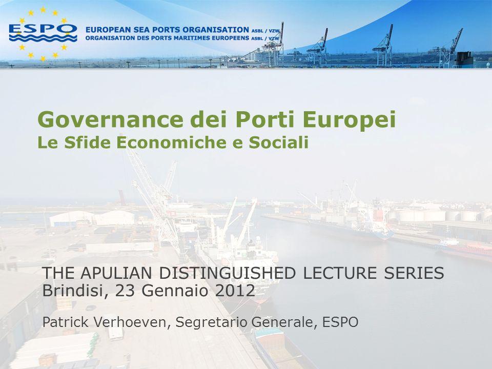 Governance dei Porti Europei Le Sfide Economiche e Sociali THE APULIAN DISTINGUISHED LECTURE SERIES Brindisi, 23 Gennaio 2012 Patrick Verhoeven, Segretario Generale, ESPO