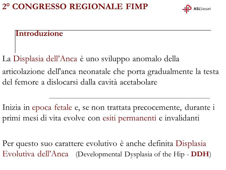 2° CONGRESSO REGIONALE FIMP Introduzione La Displasia dellAnca è uno sviluppo anomalo della articolazione dell'anca neonatale che porta gradualmente l