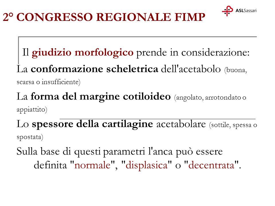 2° CONGRESSO REGIONALE FIMP Il giudizio morfologico prende in considerazione: La conformazione scheletrica dell'acetabolo (buona, scarsa o insufficien